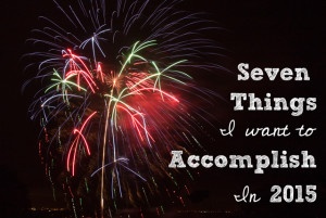Seven Things I Want to Accomplish in 2015